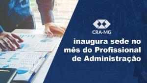 CRA-MG inaugura sede no mês do Profissional de Administração