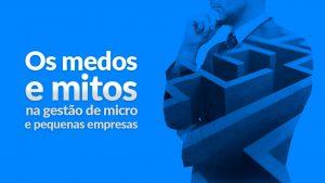Os medos e mitos na gestão de micro e pequenas empresas