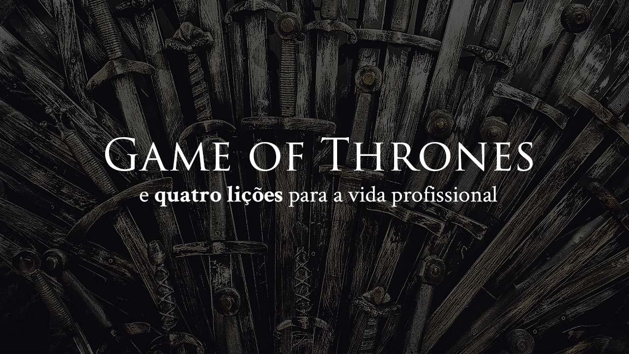 Game of Thrones e quatro lições para a vida profissional