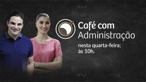 """Quarta-feira: """"Café com Administração"""" vai discutir MPEs ao vivo"""