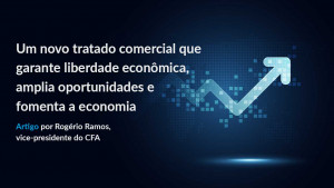 Um novo tratado comercial que garante liberdade econômica, amplia oportunidades e fomenta a economia
