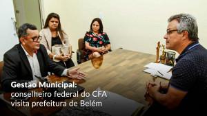 Vice-diretor de Formação Profissional do CFA se reúne com prefeito de Belém