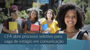 CFA abre processo seletivo para vaga de estágio em comunicação
