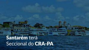 Novidade: Santarém contará com Seccional do CRA paraense
