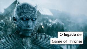 O legado de Game of Thrones