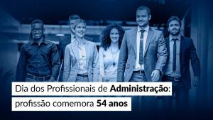Dia dos Profissionais de Administração: profissão comemora 54 anos
