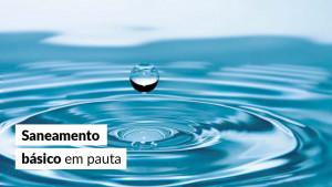 Projeto que atualiza o Marco Legal do Saneamento Básico avança na Câmara