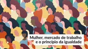 Mulher, mercado de trabalho e o princípio da igualdade