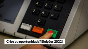 Opinião – Crise ou oportunidade? Eleições 2022!
